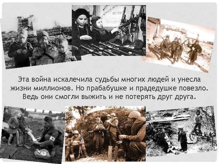 Эта война искалечила судьбы многих людей и унесла жизни миллионов. Но прабабушке и прадедушке