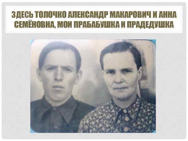 ЗДЕСЬ ТОЛОЧКО АЛЕКСАНДР МАКАРОВИЧ И АННА СЕМЁНОВНА, МОИ ПРАБАБУШКА И ПРАДЕДУШКА