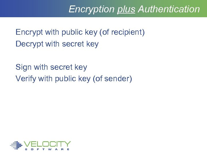 Encryption plus Authentication Encrypt with public key (of recipient) Decrypt with secret key Sign