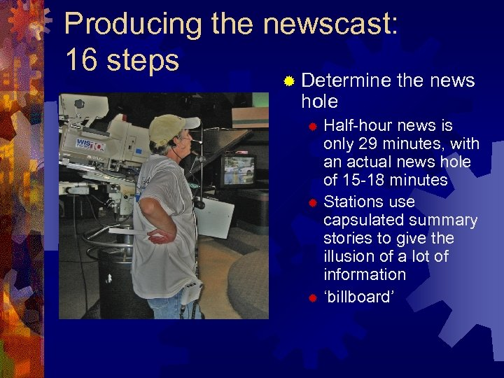 Producing the newscast: 16 steps ® Determine hole the news Half-hour news is only