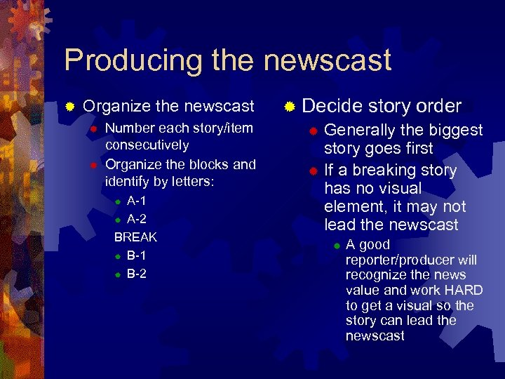 Producing the newscast ® Organize the newscast ® ® Number each story/item consecutively Organize