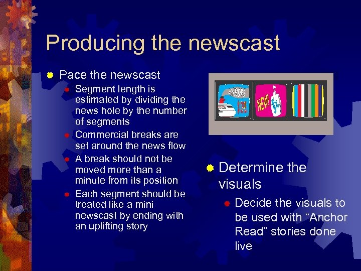Producing the newscast ® Pace the newscast ® ® Segment length is estimated by