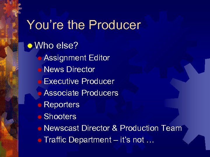 You're the Producer ® Who else? ® Assignment Editor ® News Director ® Executive