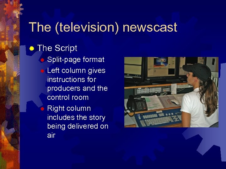 The (television) newscast ® The Script Split-page format ® Left column gives instructions for