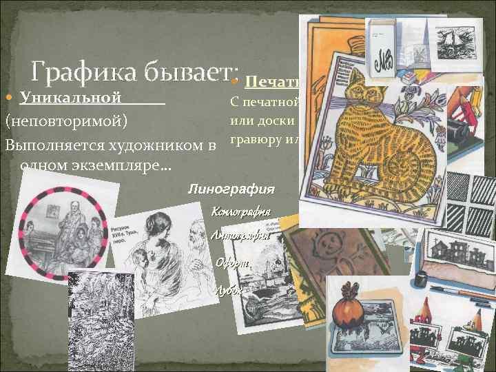 Графика бывает: Печатной Уникальной (неповторимой) Выполняется художником в одном экземпляре… С печатной формы или