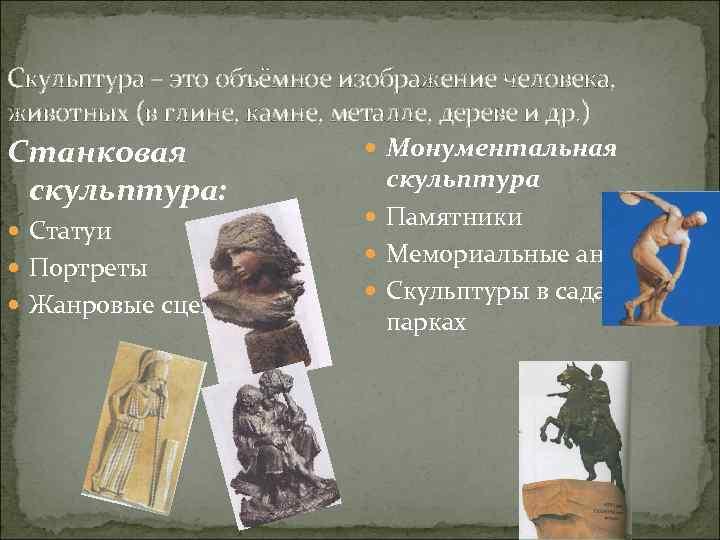 Скульптура – это объёмное изображение человека, животных (в глине, камне, металле, дереве и др.