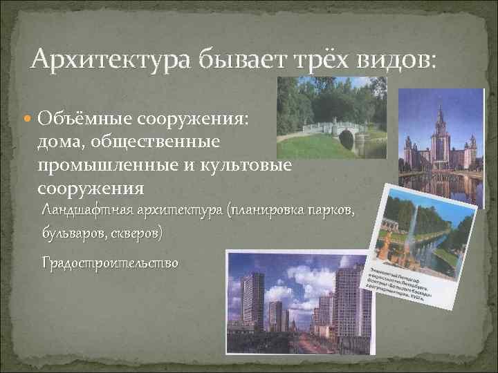 Архитектура бывает трёх видов: Объёмные сооружения: дома, общественные промышленные и культовые сооружения Ландшафтная архитектура