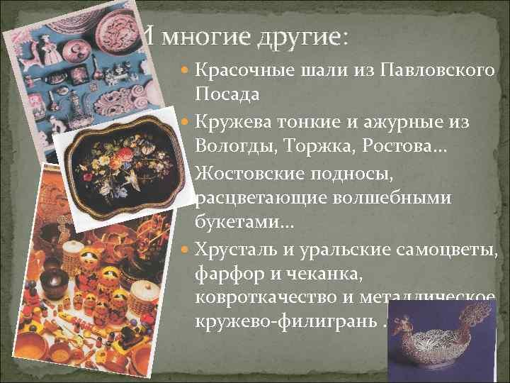 И многие другие: Красочные шали из Павловского Посада Кружева тонкие и ажурные из Вологды,