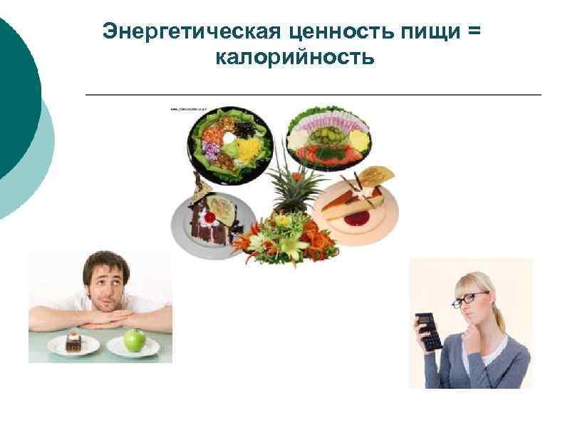Энергетическая ценность пищи = калорийность