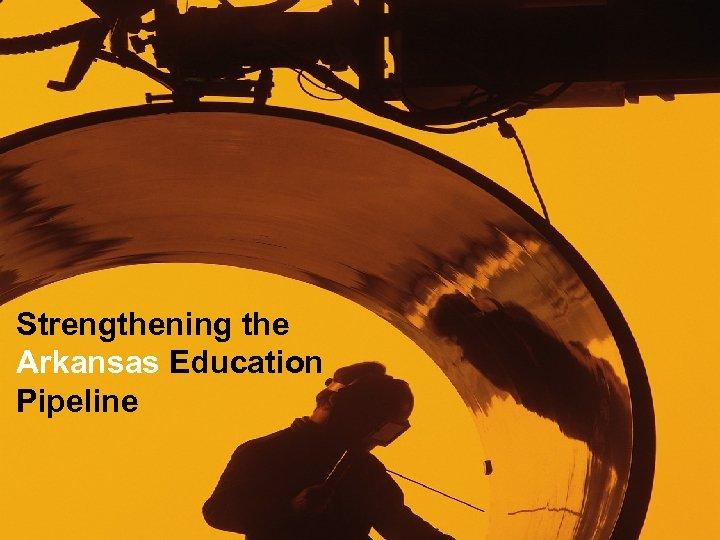 • Strengthening the Arkansas Education Pipeline