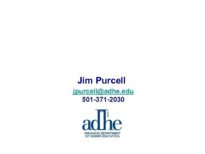 Jim Purcell jpurcell@adhe. edu 501 -371 -2030