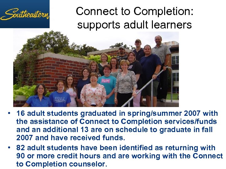 Connect to Completion: supports adult learners • 16 adult students graduated in spring/summer 2007