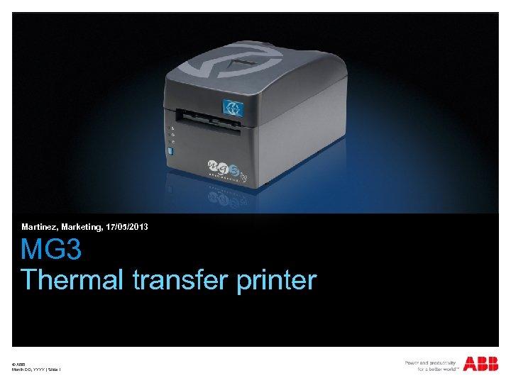 Martinez, Marketing, 17/05/2013 MG 3 Thermal transfer printer © ABB Month DD, YYYY  