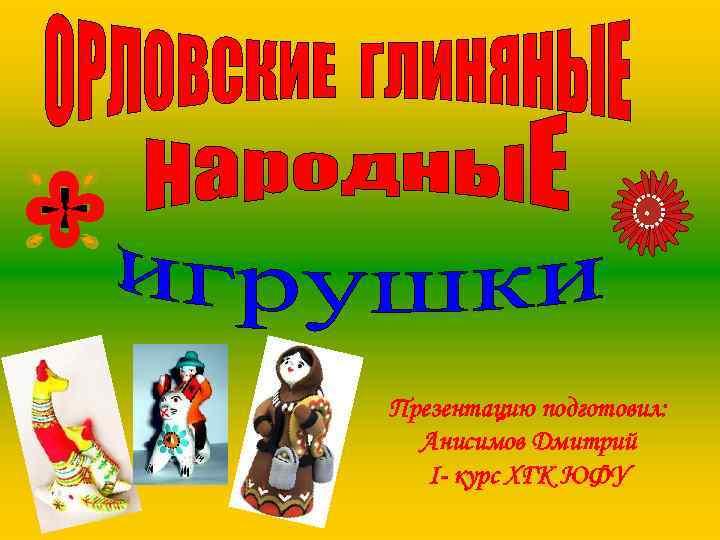 Презентацию подготовил: Анисимов Дмитрий I- курс ХГК ЮФУ
