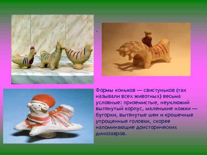 • Формы коньков — свистуньков (так называли всех животных) весьма условные: приземистые, неуклюжий