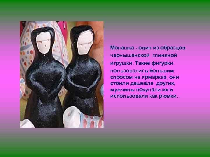 • Монашка - один из образцов чернышенской глиняной игрушки. Такие фигурки пользовались большим