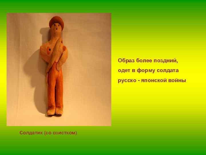Образ более поздний, одет в форму солдата русско - японской войны Солдатик (со свистком)