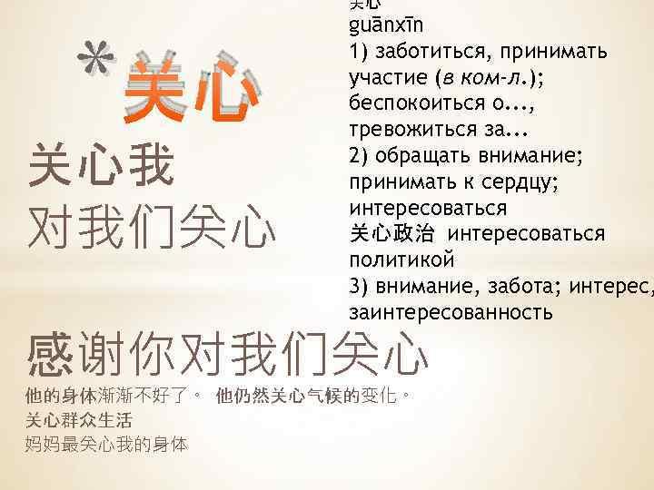 关心 *关心 关心我 对我们关心 guānxīn 1) заботиться, принимать участие (в ком-л. ); беспокоиться о.