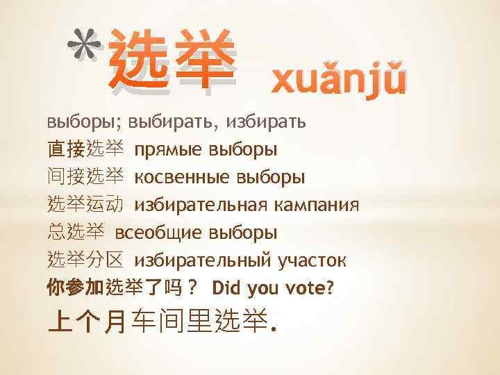 * 选举 xuǎnjǔ выборы; выбирать, избирать 直接选举 прямые выборы 间接选举 косвенные выборы 选举运动 избирательная