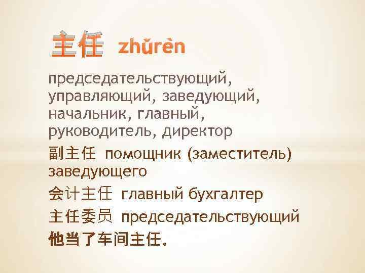 主任 zhǔrèn председательствующий, управляющий, заведующий, начальник, главный, руководитель, директор 副主任 помощник (заместитель) заведующего 会计主任