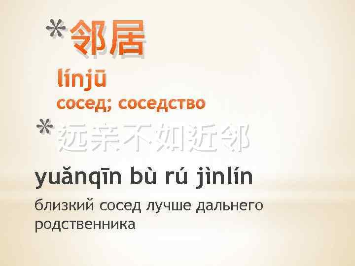 * 邻居 línjū сосед; соседство *远亲不如近邻 yuănqīn bù rú jìnlín близкий сосед лучше дальнего