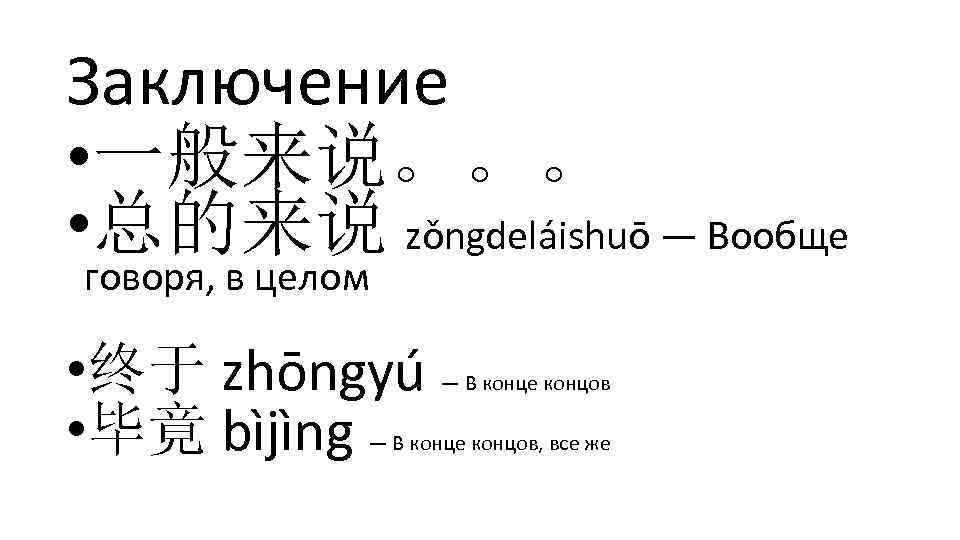 Заключение • 一般来说。。。 • 总的来说 zǒngdeláishuō — Вообще говоря, в целом • 终于 zhōngyú