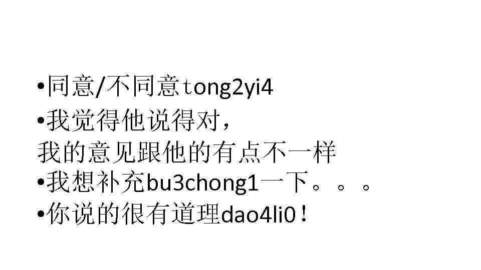 • 同意/不同意tong 2 yi 4 • 我觉得他说得对, 我的意见跟他的有点不一样 • 我想补充bu 3 chong 1一下。。。