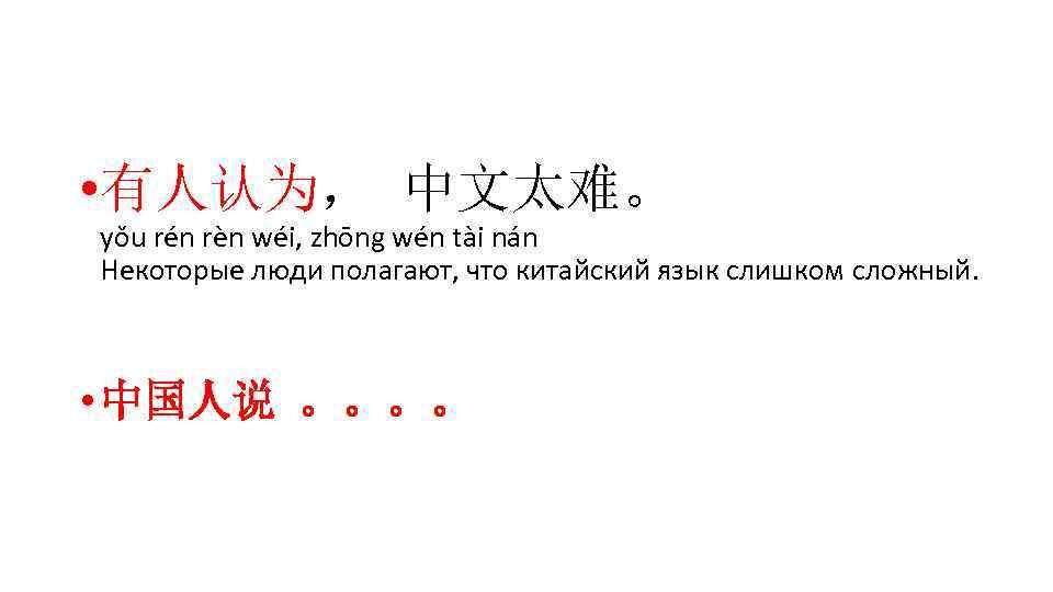 • 有人认为, 中文太难。 yǒu rén rèn wéi, zhōng wén tài nán Некоторые люди