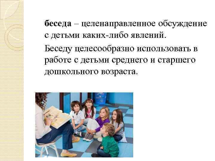беседа – целенаправленное обсуждение с детьми каких-либо явлений. Беседу целесообразно использовать в работе с