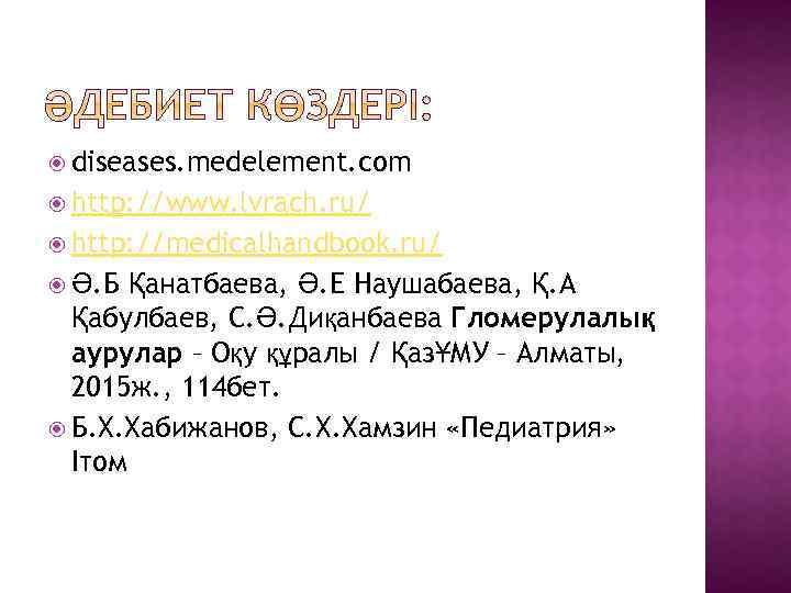 diseases. medelement. com http: //www. lvrach. ru/ http: //medicalhandbook. ru/ Қанатбаева, Ә. Е