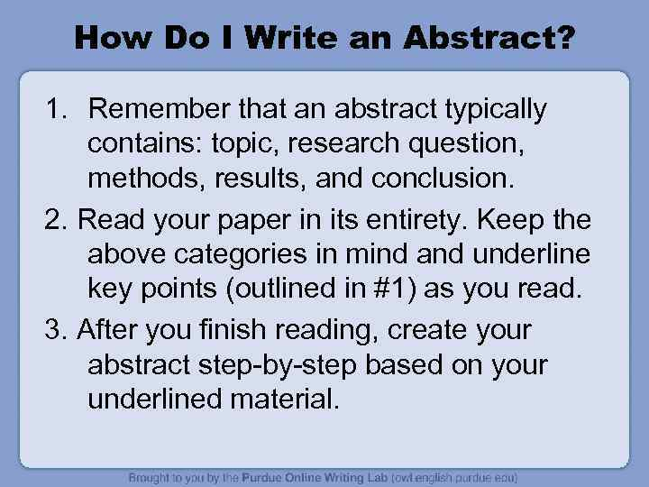 How Do I Write an Abstract? 1. Remember that an abstract typically contains: topic,
