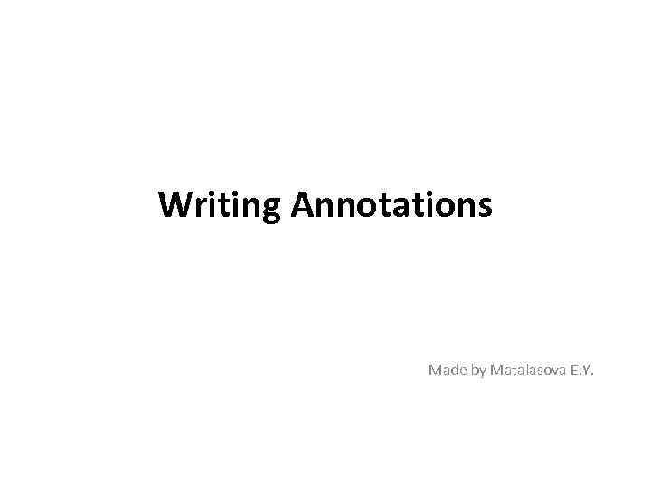 Writing Annotations Made by Matalasova E. Y.