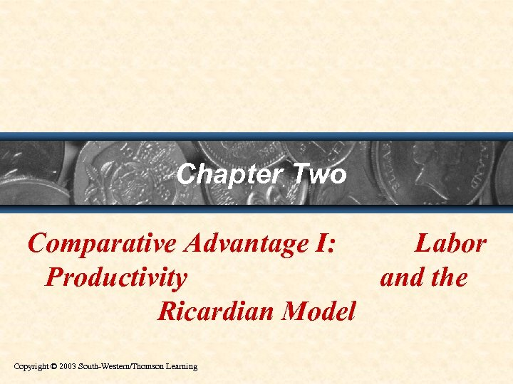 Chapter Two Comparative Advantage I: Labor Productivity and the Ricardian Model Copyright © 2003