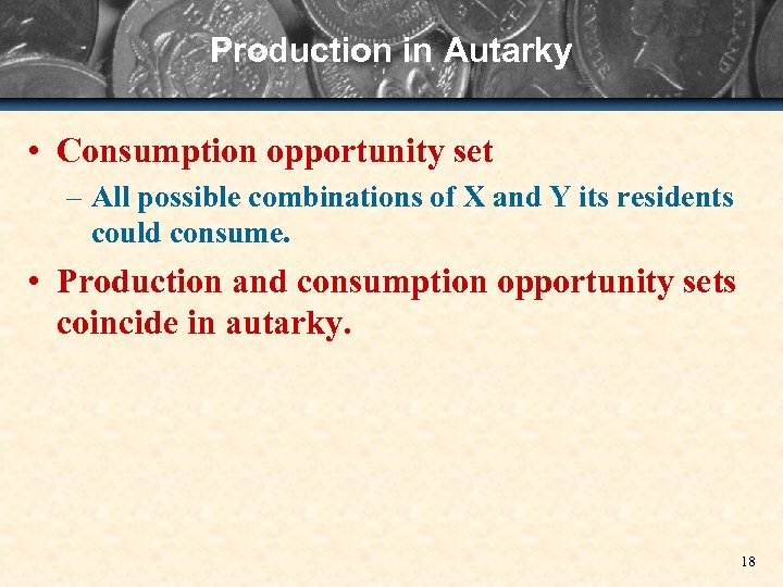 Production in Autarky • Consumption opportunity set – All possible combinations of X and