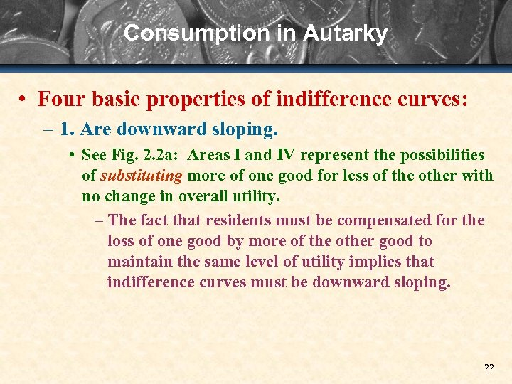 Consumption in Autarky • Four basic properties of indifference curves: – 1. Are downward