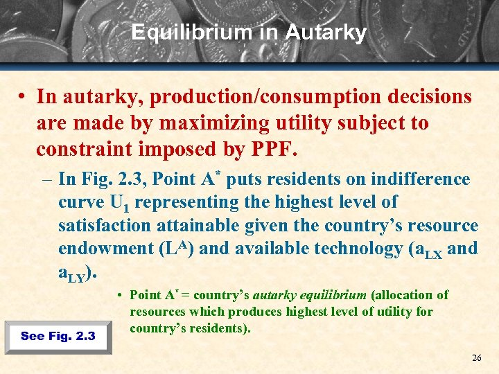 Equilibrium in Autarky • In autarky, production/consumption decisions are made by maximizing utility subject