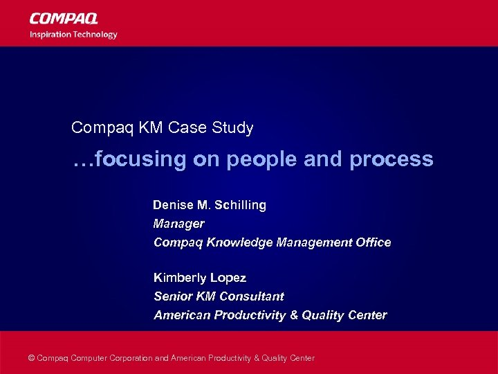 Compaq KM Case Study …focusing on people and process Denise M. Schilling Manager Compaq
