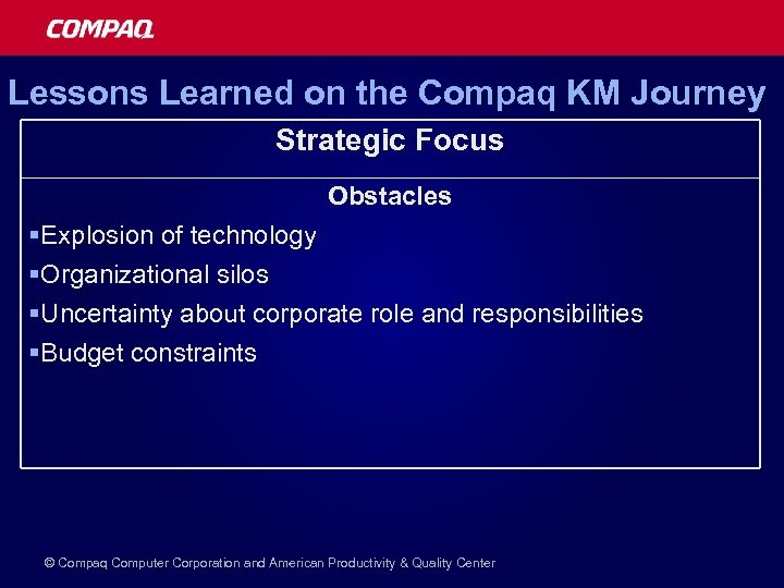 Lessons Learned on the Compaq KM Journey Strategic Focus Obstacles §Explosion of technology §Organizational