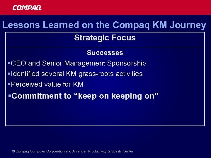 Lessons Learned on the Compaq KM Journey Strategic Focus Successes §CEO and Senior Management