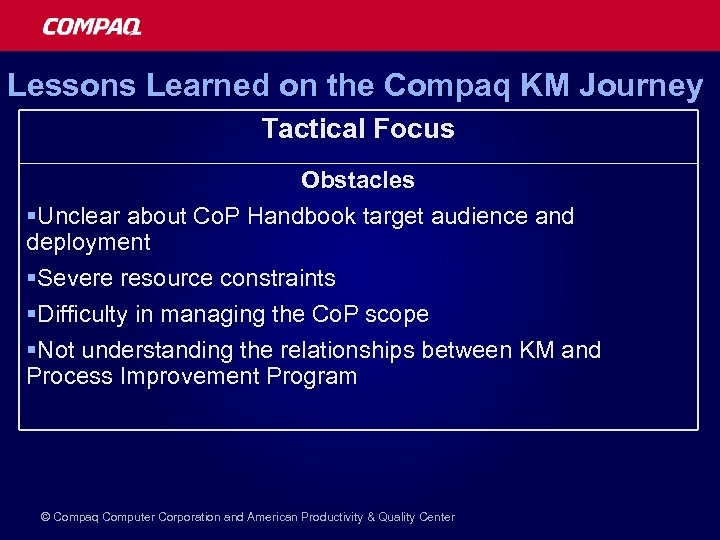 Lessons Learned on the Compaq KM Journey Tactical Focus Obstacles §Unclear about Co. P