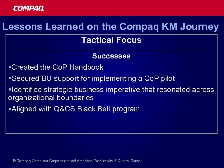 Lessons Learned on the Compaq KM Journey Tactical Focus Successes §Created the Co. P