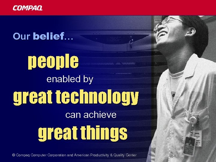 Our belief… people enabled by great technology can achieve great things © Compaq Computer