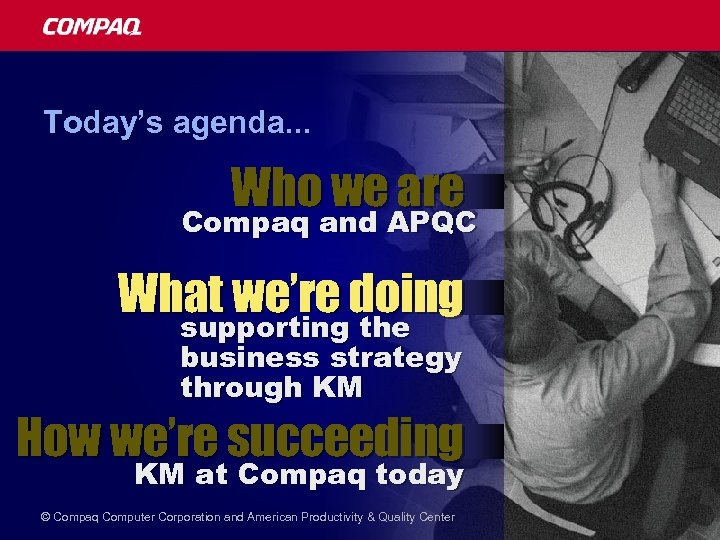 Today's agenda. . . Who we are Compaq and APQC What we're doing supporting