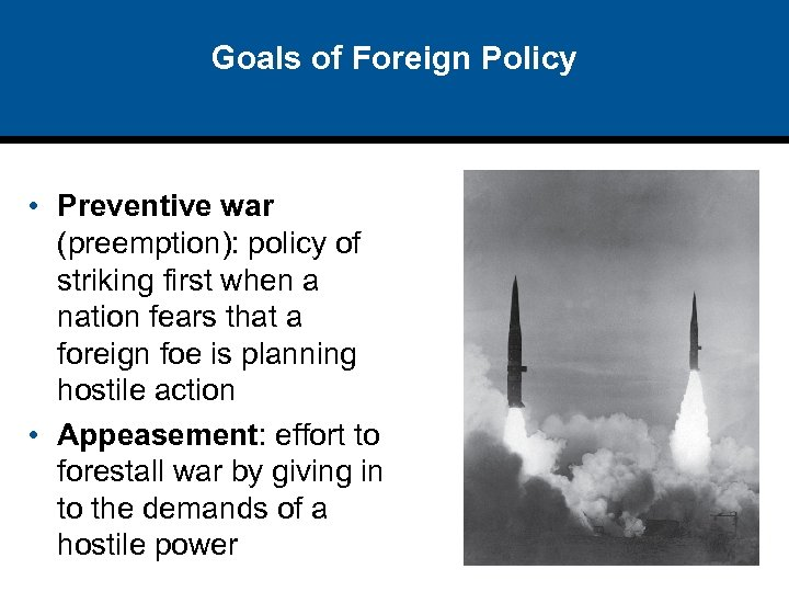 Goals of Foreign Policy • Preventive war (preemption): policy of striking first when a