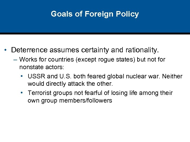 Goals of Foreign Policy • Deterrence assumes certainty and rationality. – Works for countries