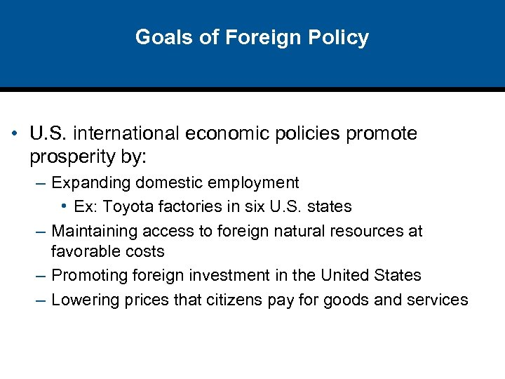 Goals of Foreign Policy • U. S. international economic policies promote prosperity by: –