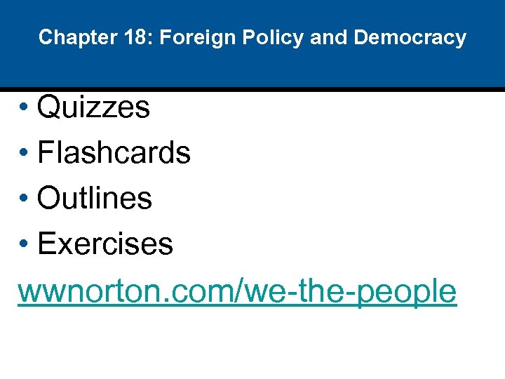 Chapter 18: Foreign Policy and Democracy • Quizzes • Flashcards • Outlines • Exercises