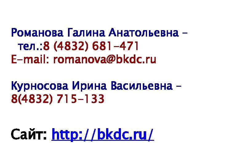 Романова Галина Анатольевна – тел. : 8 (4832) 681 -471 E-mail: romanova@bkdc. ru Курносова