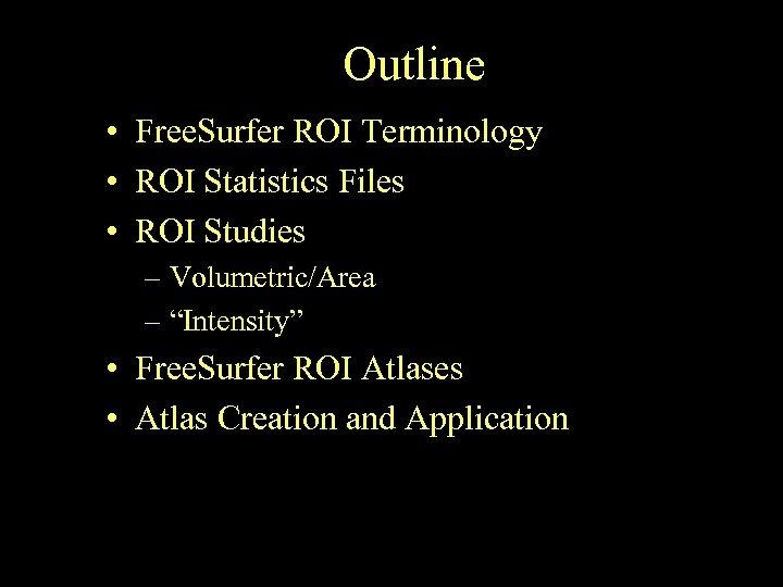 Outline • Free. Surfer ROI Terminology • ROI Statistics Files • ROI Studies –