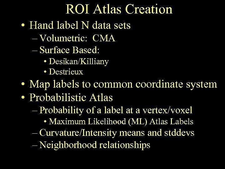 ROI Atlas Creation • Hand label N data sets – Volumetric: CMA – Surface